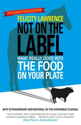 Not On the Label: What Really Goes into the Food on Your Plate - Lawrence, Felicity
