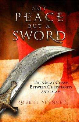 Not Peace But a Sword: The Great Chasm Between Christianity and Islam - Spencer, Robert