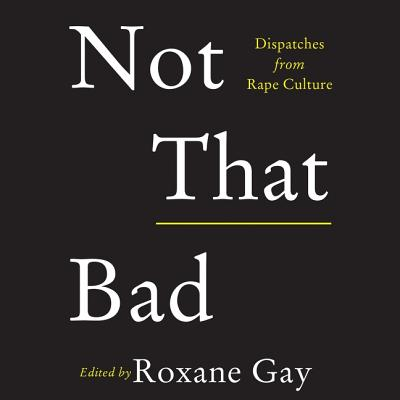 Not That Bad: Dispatches from Rape Culture - Taylor, Brandon (Read by), and Rosema, Liz (Read by), and Chen, Michelle (Read by)
