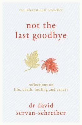 Not the Last Goodbye: Reflections on life, death, healing and cancer - Servan-Schreiber, David