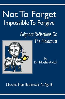 Not to Forget: Impossible to Forgive - Poignant Reflections on the Holocaust - Avital, Moshe