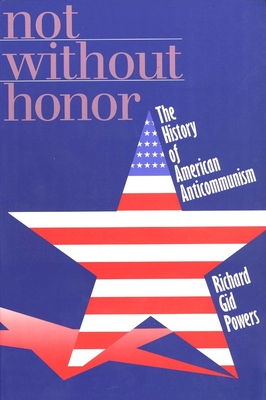 Not Without Honor: The History of American Anticommunism - Powers, Richard Gid, Dr., Ph.D.