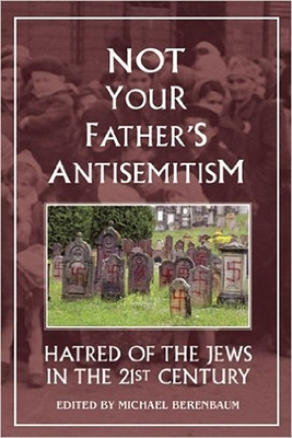 Not Your Father's Antisemitism: Hatred of the Jews in the Twenty-First Century - Berenbaum, Michael, Mr., PH.D. (Editor)