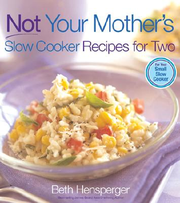 Not Your Mother's Slow Cooker Recipes for Two: For Your Small Slow Cooker - Hensperger, Beth