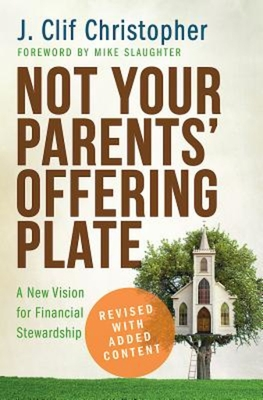 Not Your Parents' Offering Plate: A New Vision for Financial Stewardship - Christopher, J Clif, and Slaughter, Mike (Foreword by)