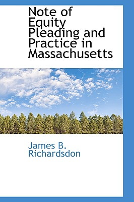Note of Equity Pleading and Practice in Massachusetts - Richardsdon, James B