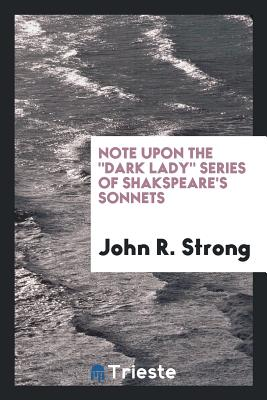 Note Upon the Dark Lady Series of Shakspeare's Sonnets - Strong, John R