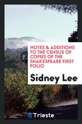 Notes & Additions to the Census of Copies of the Shakespeare First Folio - Lee, Sidney, Sir