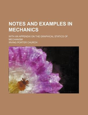 Notes and Examples in Mechanics: With an Appendix on the Graphical Statics of Mechanism - Church, Irving Porter