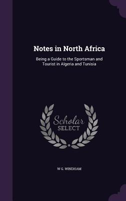 Notes in North Africa: Being a Guide to the Sportsman and Tourist in Algeria and Tunisia - Windham, W G