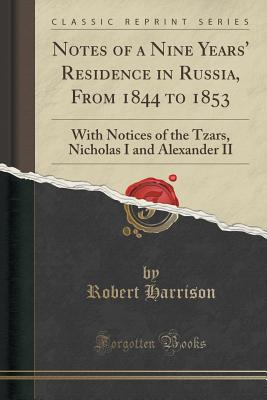 Notes of a Nine Years' Residence in Russia, from 1844 to 1853: With Notices of the Tzars, Nicholas I and Alexander II (Classic Reprint) - Harrison, Robert