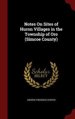 Notes on Sites of Huron Villages in the Township of Oro (Simcoe County) - Hunter, Andrew Frederick