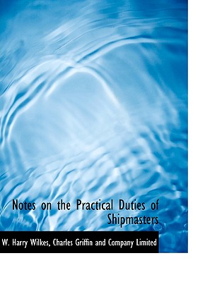 Notes on the Practical Duties of Shipmasters - Wilkes, W Harry, and Charles Griffin and Company Limited, Griffin And Company Limited (Creator)