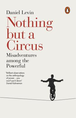Nothing but a Circus: Misadventures among the Powerful - Levin, Daniel