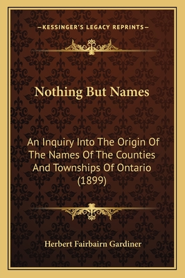 Nothing But Names: An Inquiry Into the Origin of the Names of the Counties and Townships of Ontario (1899) - Gardiner, Herbert Fairbairn