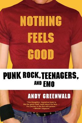 Nothing Feels Good: Punk Rock, Teenagers, and Emo - Greenwald, Andy