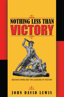Nothing Less than Victory: Decisive Wars and the Lessons of History - Lewis, John David