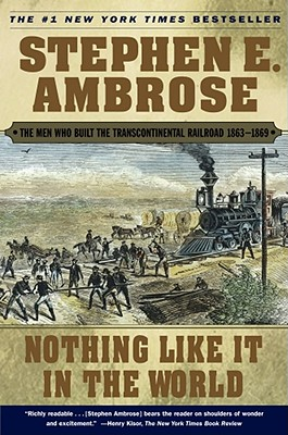 Nothing Like It in the World: The Men Who Built the Transcontinental Railroad 1863-1869 - Ambrose, Stephen E