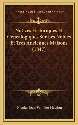 Notices Historiques Et Genealogiques Sur Les Nobles Et Tres Anciennes Maisons (1847) - Van Der Heyden, Nicolas Jean