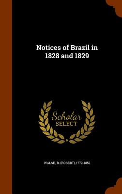Notices of Brazil in 1828 and 1829 - Walsh, R 1772-1852