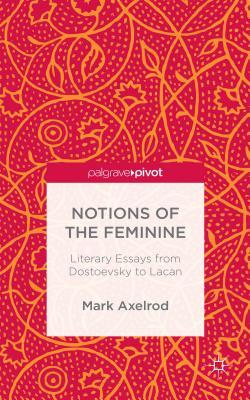 Notions of the Feminine: Literary Essays from Dostoyevsky to Lacan - Axelrod, Mark