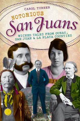 Notorious San Juans:: Wicked Tales from Ouray, San Juan and La Plata Counties - Turner, Carol