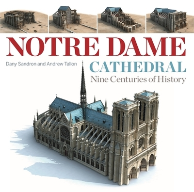 Notre Dame Cathedral: Nine Centuries of History - Sandron, Dany, and Tallon, Andrew (Translated by), and Cook, Lindsay (Translated by)