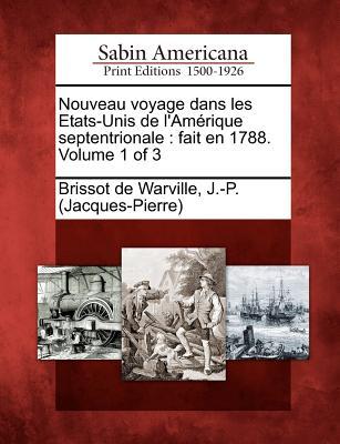 Nouveau Voyage Dans Les Etats-Unis de L'Am Rique Septentrionale: Fait En 1788. Volume 1 of 3 - Brissot De Warville, J -P (Jacques-Pier (Creator)