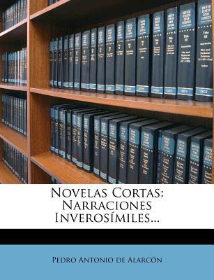 Novelas Cortas: Narraciones Inverosimiles... - Pedro Antonio De Alarc N (Creator)