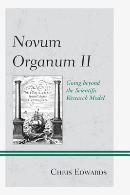 Novum Organum II: Going beyond the Scientific Research Model - Edwards, Chris, Dr.