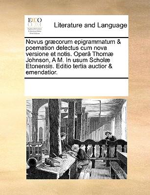 Novus Grcorum Epigrammatum & Poemation Delectus Cum Nova Versione Et Notis. Oper Thom Johnson, A.M. in Usum Schol Etonensis. Editio Quinta Emendatior. - Multiple Contributors
