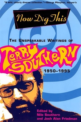 Now Dig This: The Unspeakable Writings of Terry Southern, 1950-1995 - Southern, Terry, and Southern, Nile (Editor), and Friedman, Josh Alan (Editor)