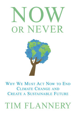Now or Never: Why We Must Act Now to End Climate Change and Create a Sustainable Future - Flannery, Tim, and Branson, Richard, Sir, and McKibben, Bill