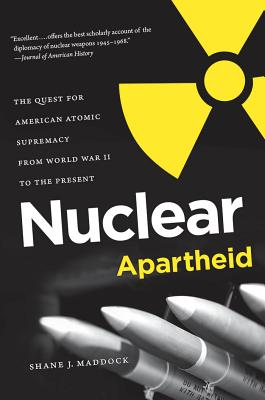 Nuclear Apartheid: The Quest for American Atomic Supremacy from World War II to the Present - Maddock, Shane J