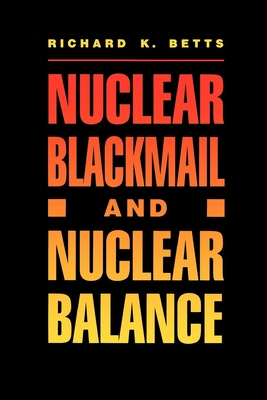 Nuclear Blackmail and Nuclear Balance - Betts, Richard K, Professor