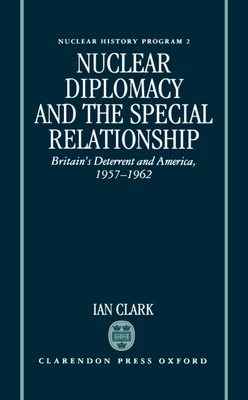 Nuclear Diplomacy and the Special Relationship: Britain's Deterrent and America, 1957-1962 - Clark, Ian, and Clark, William R