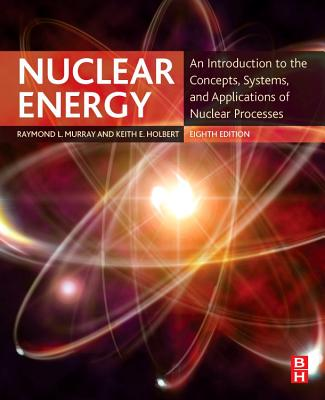 Nuclear Energy: An Introduction to the Concepts, Systems, and Applications of Nuclear Processes - Murray, Raymond, and Holbert, Keith E.