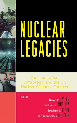 Nuclear Legacies: Communication, Controversy, and the U.S. Nuclear Weapons Complex - Taylor, Bryan C, and Kinsella, William J, and Depoe, Stephen P