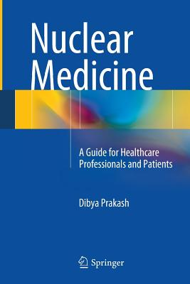 Nuclear Medicine: A Guide for Healthcare Professionals and Patients - Prakash, Dibya