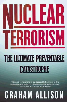 Nuclear Terrorism: The Ultimate Preventable Catastrophe - Allison, Graham