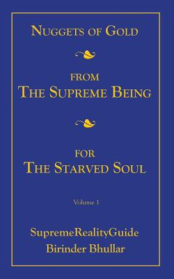 Nuggets of Gold from the Supreme Being for the Starved Soul: Volume 1 Supremerealityguide - Bhullar, Birinder