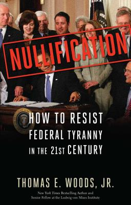 Nullification: How to Resist Federal Tyranny in the 21st Century - Woods, Thomas E, Professor, Jr., and Woods Jr, Thomas E