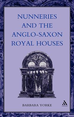 Nunneries and the Anglo-Saxon Royal Houses - Yorke, Barbara, Dr.