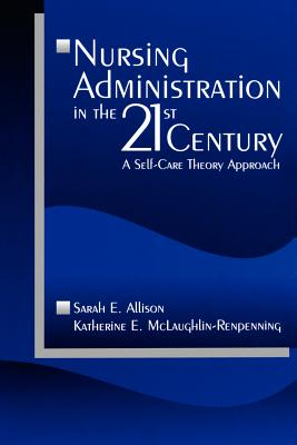 Nursing Administration in the 21st Century: A Self-Care Theory Approach - Allison, Sarah E, Dr., and McLaughlin-Renpenning, Katherine E