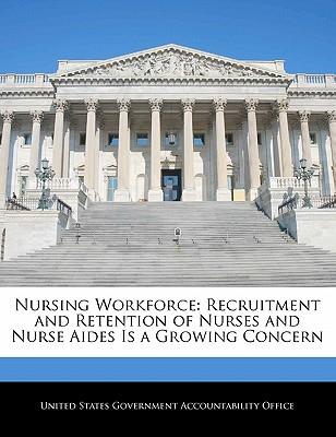 Nursing Workforce: Recruitment and Retention of Nurses and Nurse Aides Is a Growing Concern - United States Government Accountability (Creator)