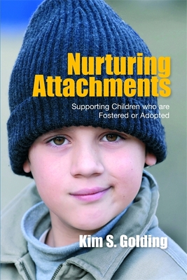 Nurturing Attachments: Supporting Children Who Are Fostered or Adopted - Golding, Kim