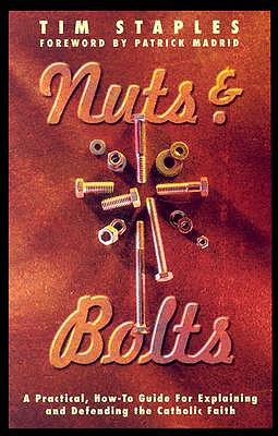 Nuts & Bolts: A Practical, How-To Guide for Explaining & Defending the Catholic Faith - Staples, Tim, and Madrid, Patrick (Foreword by)