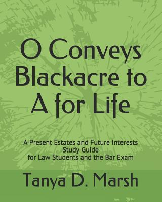 O Conveys Blackacre to a for Life: A Present Estates and Future Interests Study Guide for Law Students and the Bar Exam - Marsh, Tanya D