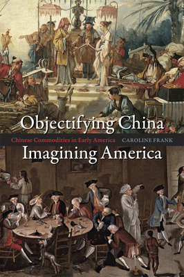 Objectifying China, Imagining America: Chinese Commodities in Early America - Frank, Caroline