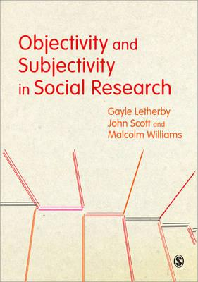 Objectivity and Subjectivity in Social Research - Letherby, Gayle, Ms., and Scott, John P, Professor, and Williams, Malcolm, Mr.